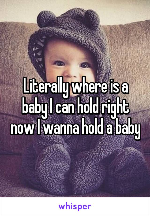 Literally where is a baby I can hold right now I wanna hold a baby