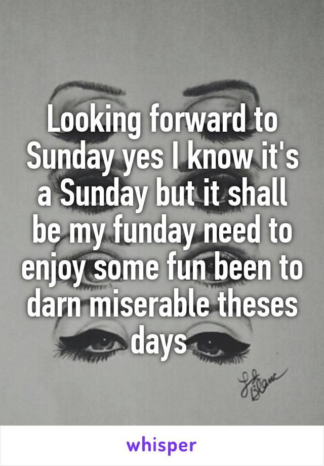 Looking forward to Sunday yes I know it's a Sunday but it shall be my funday need to enjoy some fun been to darn miserable theses days