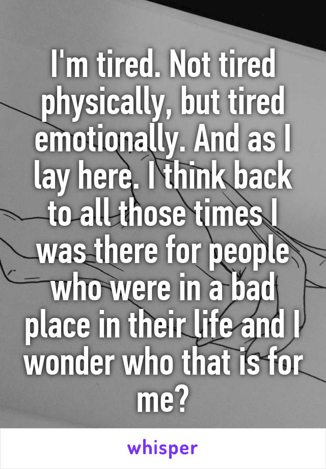 I'm tired. Not tired physically, but tired emotionally. And as I lay here. I think back to all those times I was there for people who were in a bad place in their life and I wonder who that is for me?
