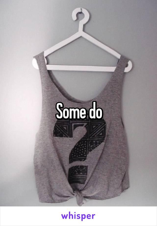 Some do