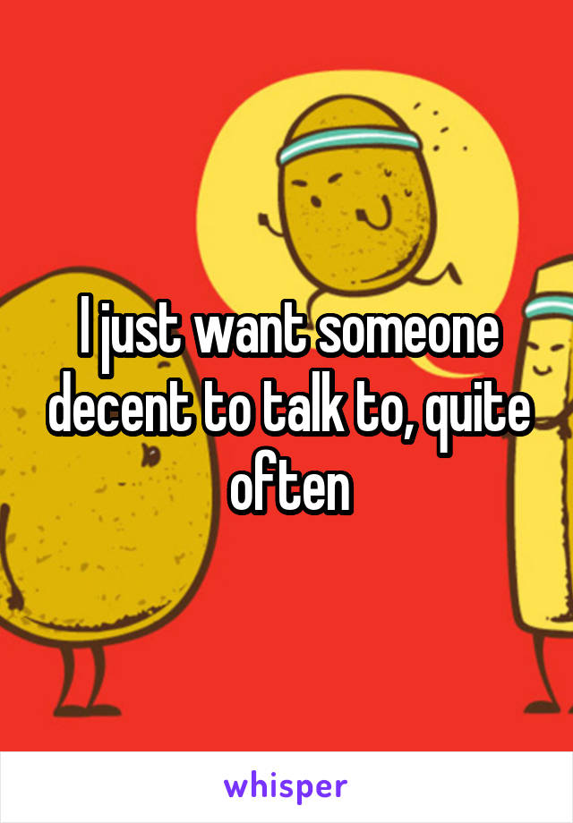 I just want someone decent to talk to, quite often