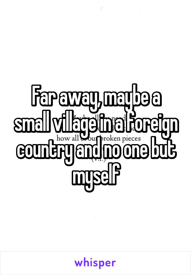 Far away, maybe a small village in a foreign country and no one but myself