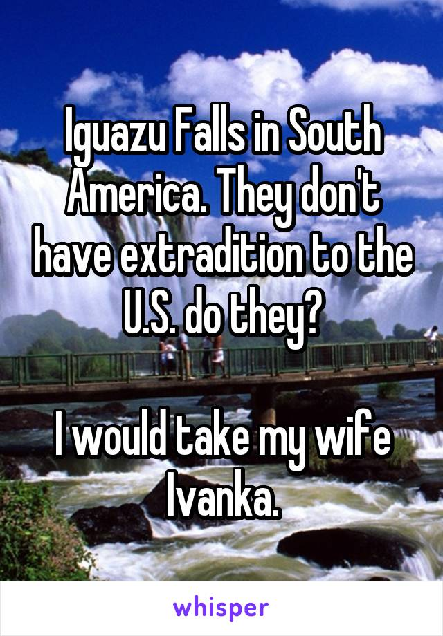 Iguazu Falls in South America. They don't have extradition to the U.S. do they?  I would take my wife Ivanka.