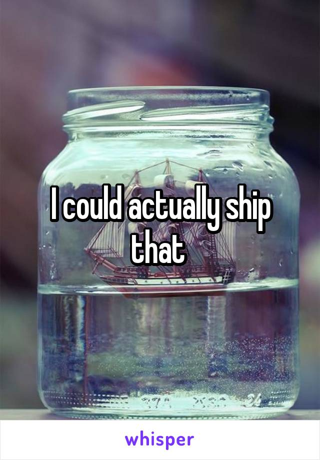 I could actually ship that