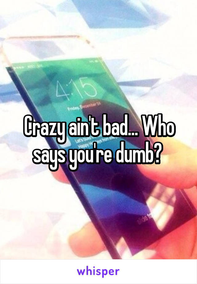 Crazy ain't bad... Who says you're dumb?