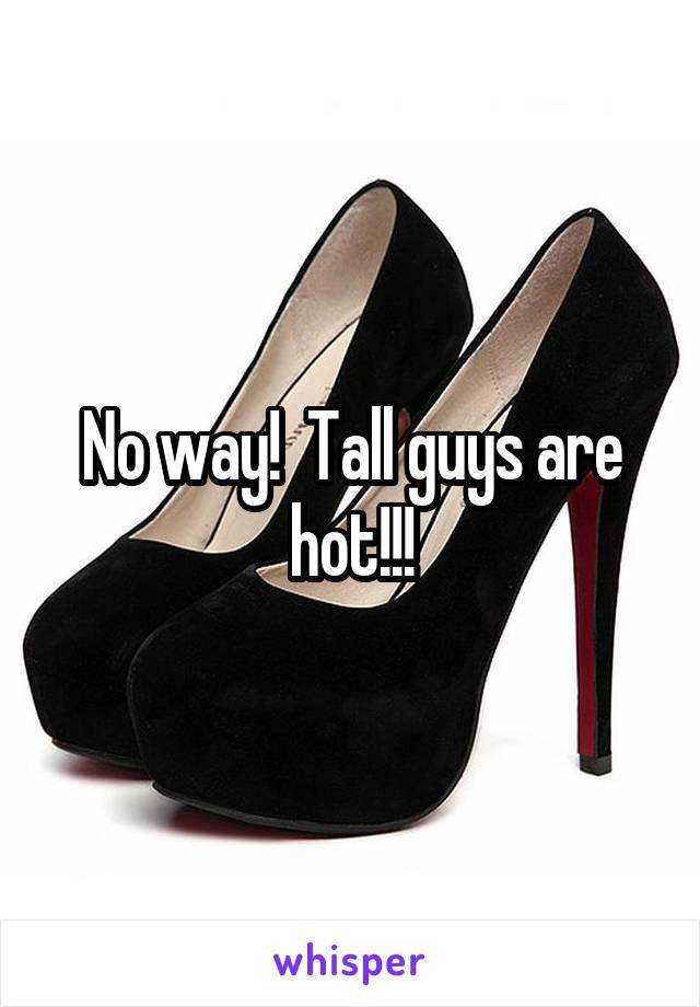 No way!  Tall guys are hot!!!