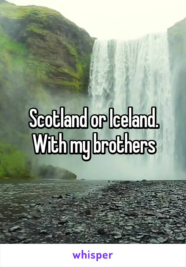 Scotland or Iceland. With my brothers