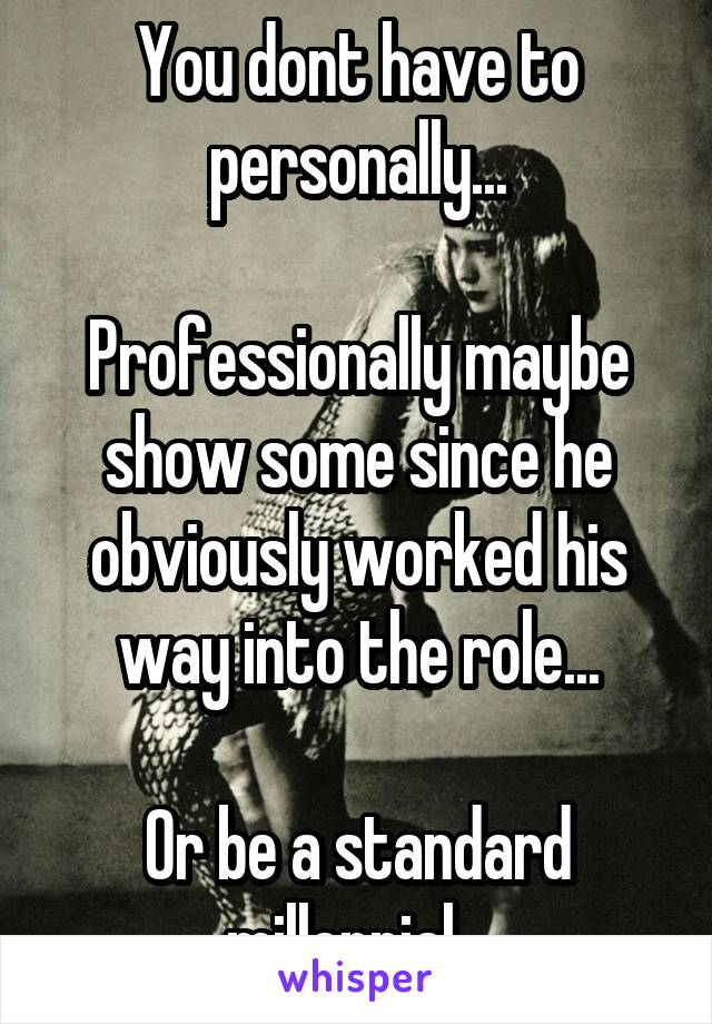 You dont have to personally...  Professionally maybe show some since he obviously worked his way into the role...  Or be a standard millennial...