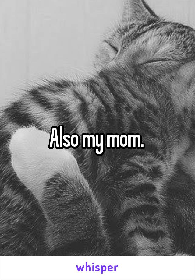 Also my mom.