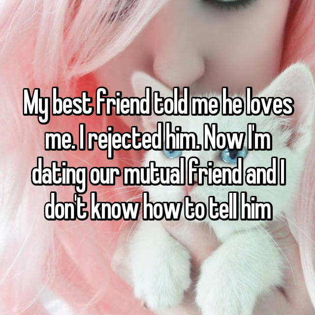 My best friend told me he loves me. I rejected him. Now I'm dating our mutual friend and I don't know how to tell him