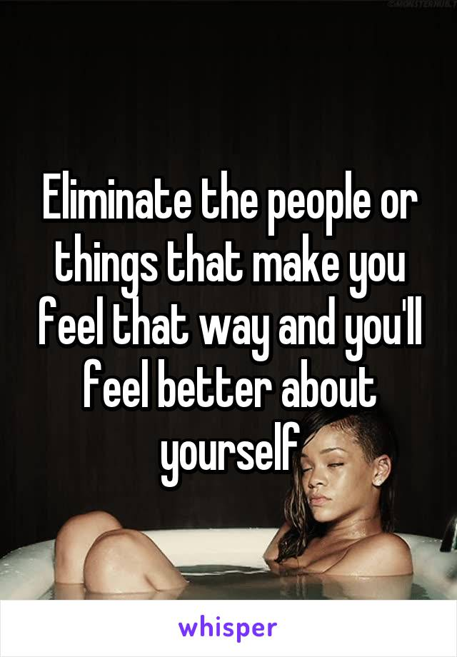 Eliminate the people or things that make you feel that way and you'll feel better about yourself