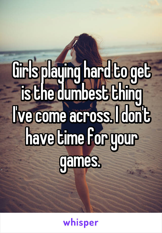 Girls playing hard to get is the dumbest thing I've come across. I don't have time for your games.