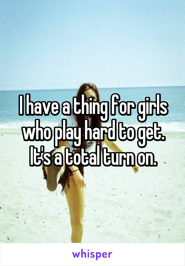 I have a thing for girls who play hard to get. It's a total turn on.