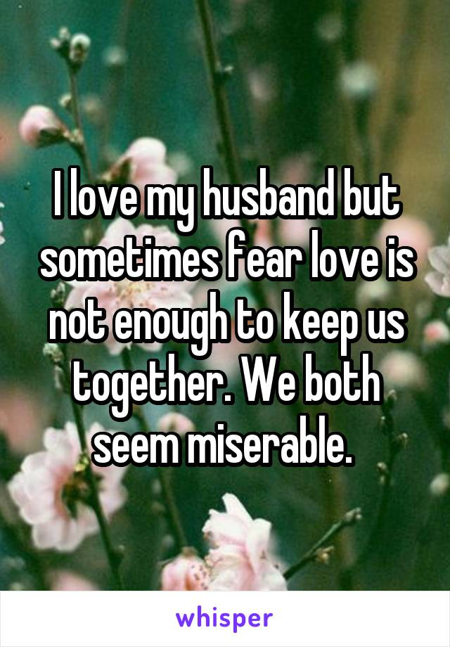 I love my husband but sometimes fear love is not enough to keep us together. We both seem miserable.