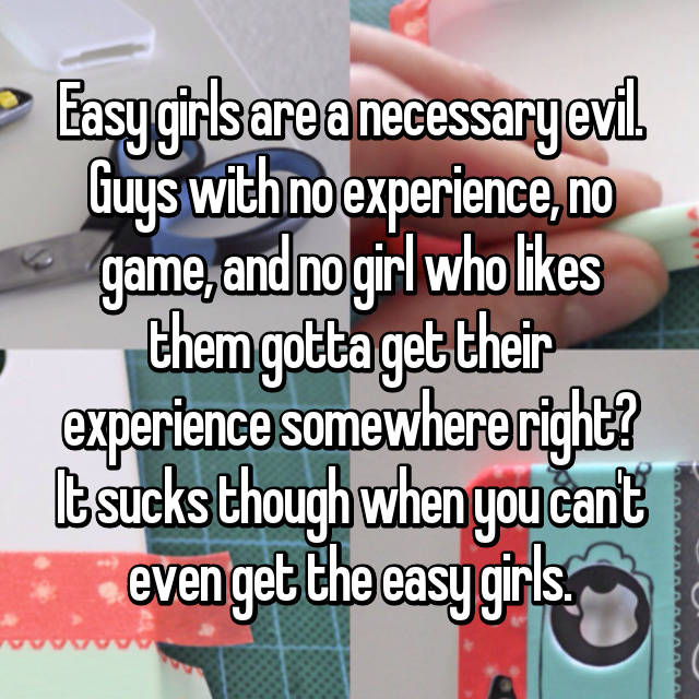 Easy girls are a necessary evil. Guys with no experience, no game, and no girl who likes them gotta get their experience somewhere right? It sucks though when you can't even get the easy girls.