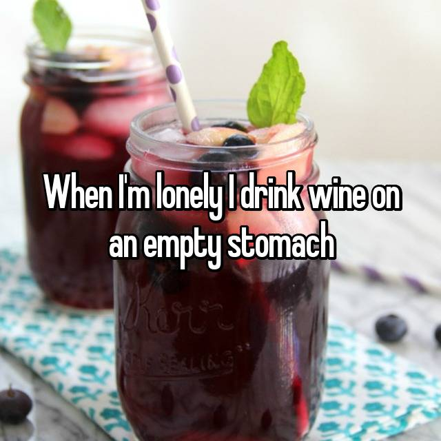 When I'm lonely I drink wine on an empty stomach