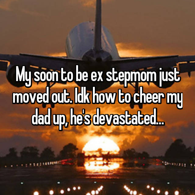 My soon to be ex stepmom just moved out. Idk how to cheer my dad up, he's devastated…