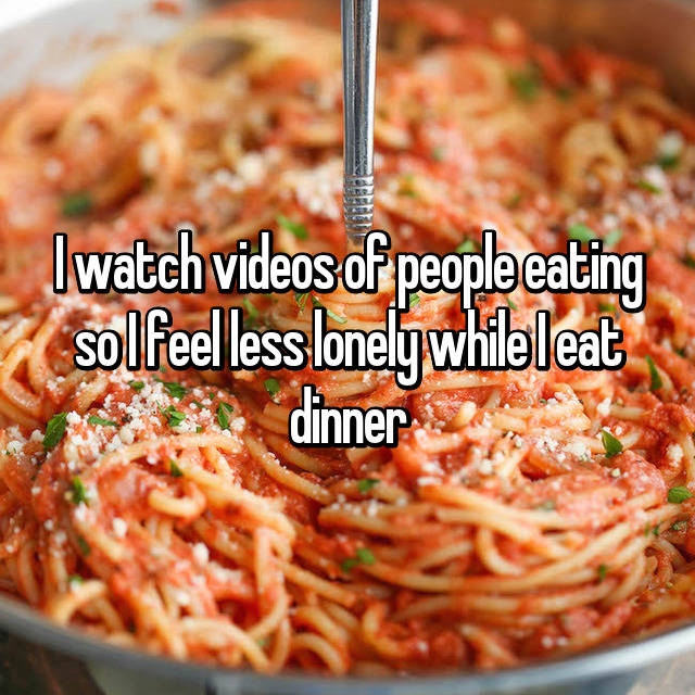 I watch videos of people eating so I feel less lonely while I eat dinner