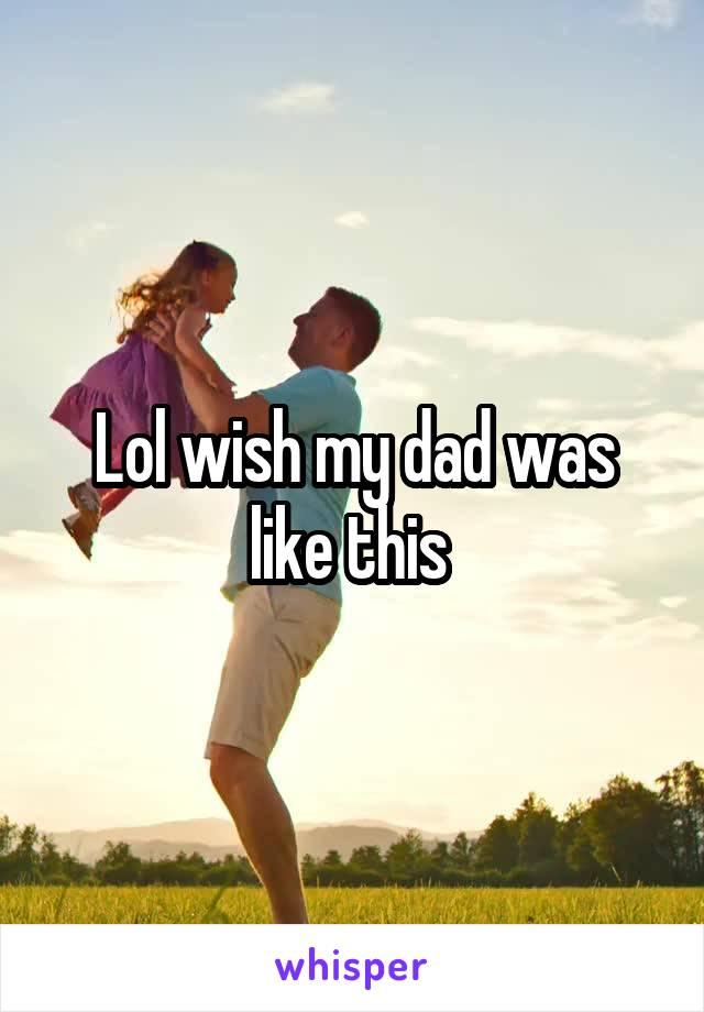 Lol wish my dad was like this