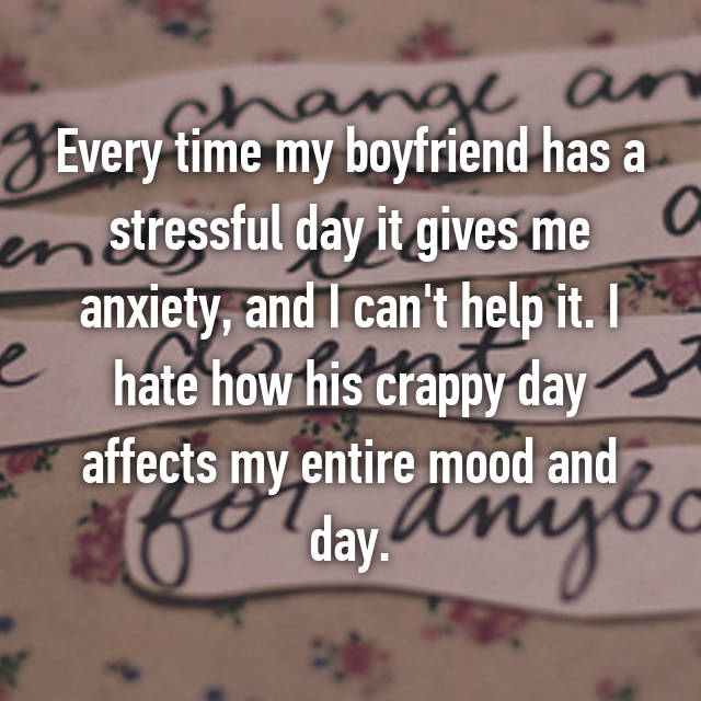 Every time my boyfriend has a stressful day it gives me anxiety, and I can't help it. I hate how his crappy day affects my entire mood and day.