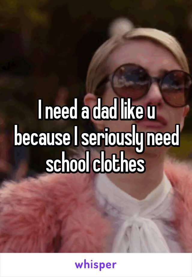 I need a dad like u because I seriously need school clothes