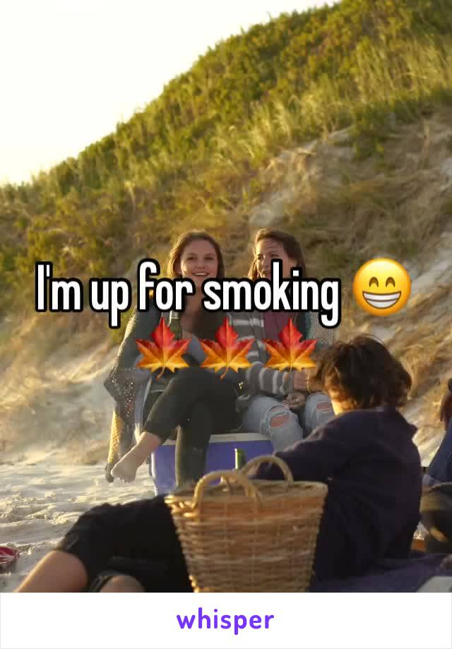 I'm up for smoking 😁🍁🍁🍁