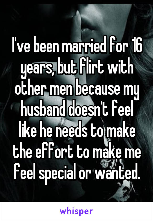 I've been married for 16 years, but flirt with other men because my husband doesn't feel like he needs to make the effort to make me feel special or wanted.