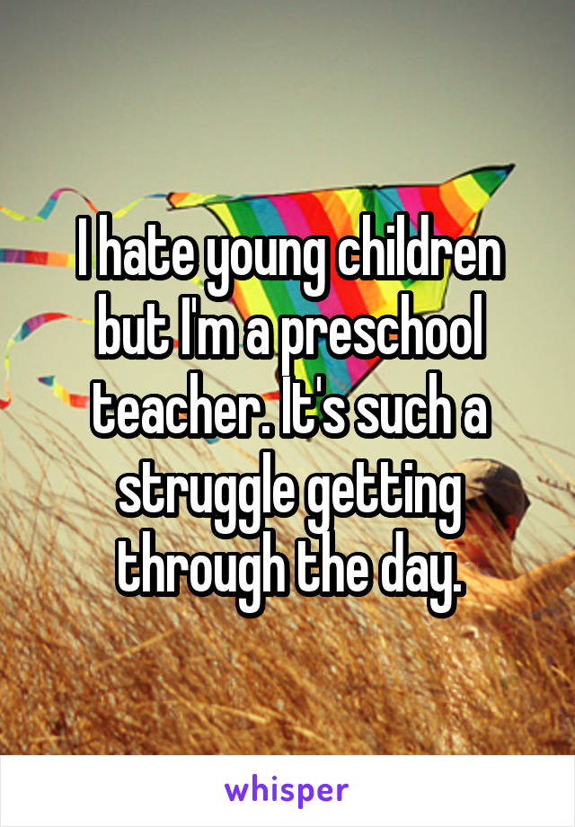 I hate young children but I'm a preschool teacher. It's such a struggle getting through the day.