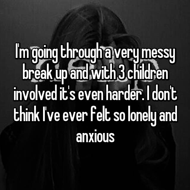 I'm going through a very messy break up and with 3 children involved it's even harder. I don't think I've ever felt so lonely and anxious