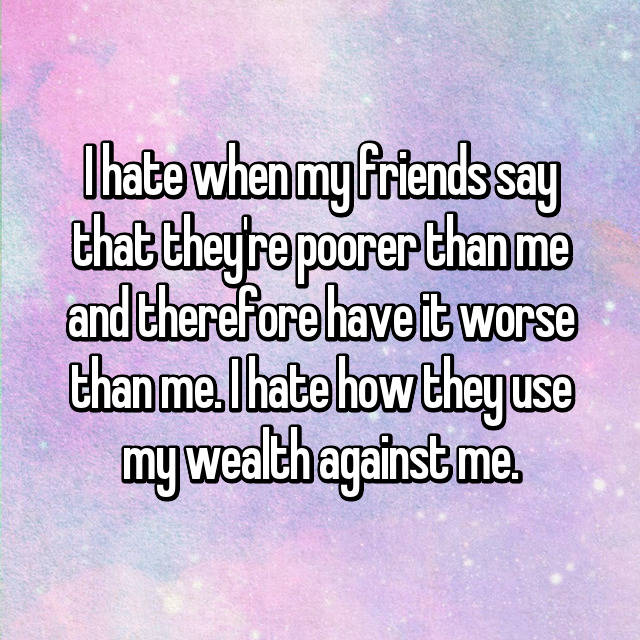 I hate when my friends say that they're poorer than me and therefore have it worse than me. I hate how they use my wealth against me.