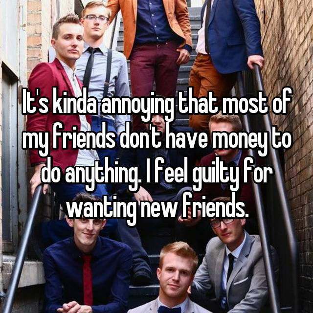 It's kinda annoying that most of my friends don't have money to do anything. I feel guilty for wanting new friends.