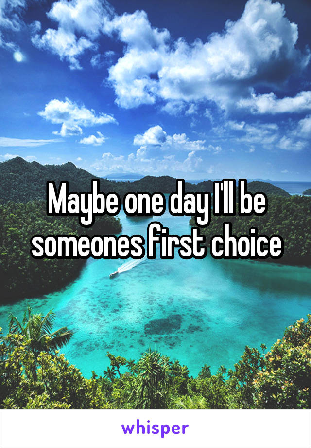 Maybe one day I'll be someones first choice