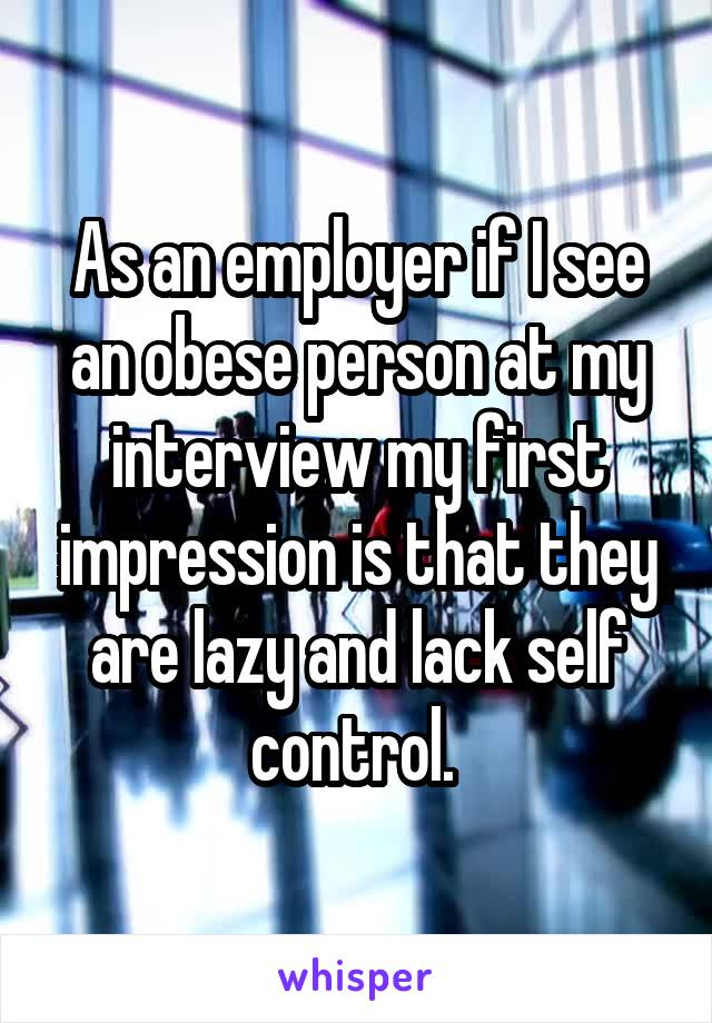As an employer if I see an obese person at my interview my first impression is that they are lazy and lack self control.