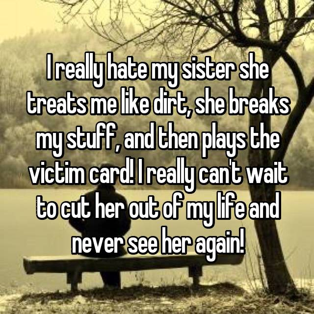 I really hate my sister she treats me like dirt, she breaks my stuff, and then plays the victim card! I really can't wait to cut her out of my life and never see her again!