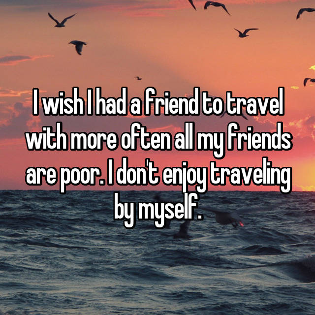 I wish I had a friend to travel with more often all my friends are poor. I don't enjoy traveling by myself.
