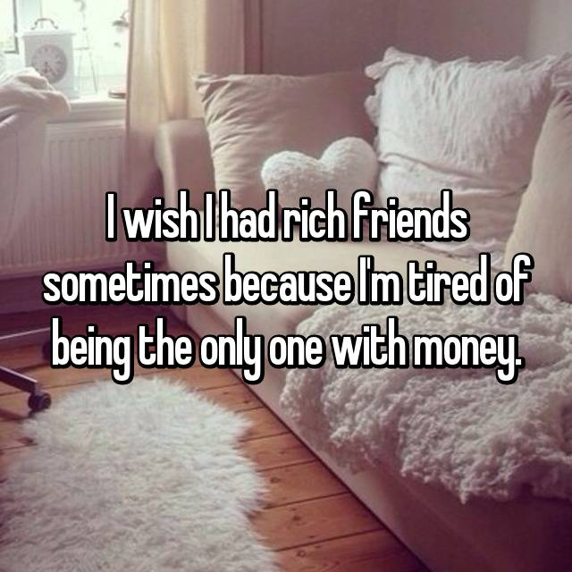 I wish I had rich friends sometimes because I'm tired of being the only one with money.