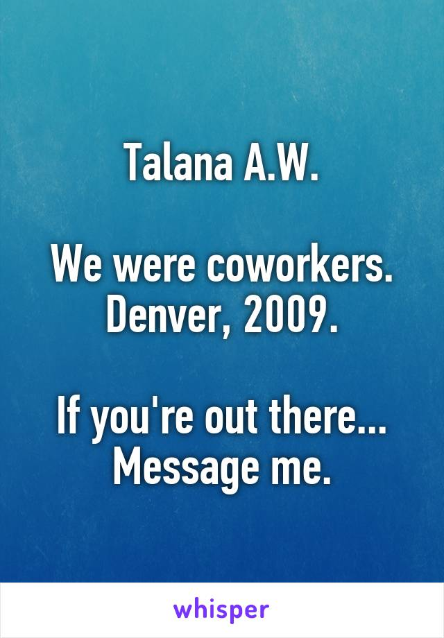 Talana A.W.  We were coworkers. Denver, 2009.  If you're out there... Message me.