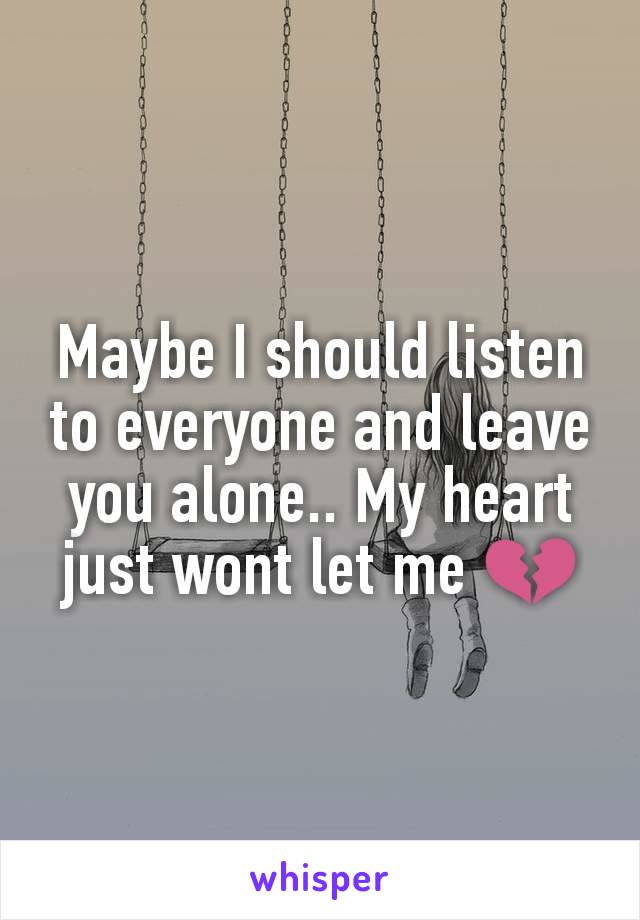 Maybe I should listen to everyone and leave you alone.. My heart just wont let me 💔
