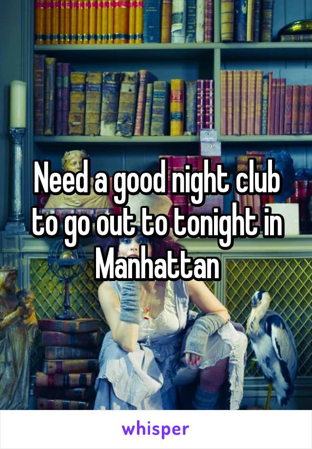 Need a good night club to go out to tonight in Manhattan