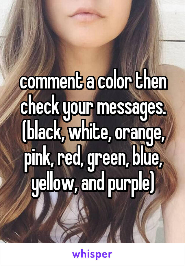 comment a color then check your messages. (black, white, orange, pink, red, green, blue, yellow, and purple)