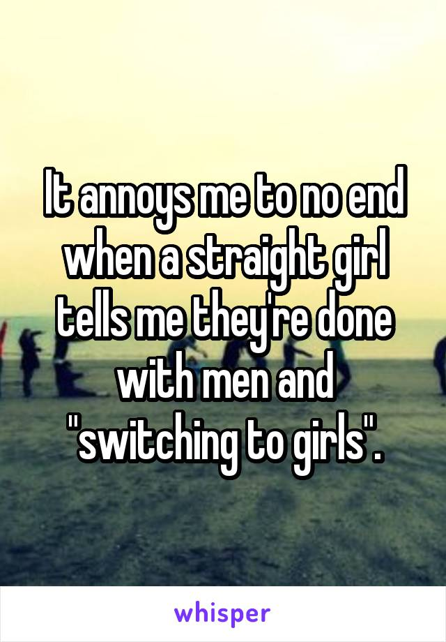 """It annoys me to no end when a straight girl tells me they're done with men and """"switching to girls""""."""