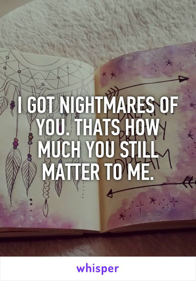 I GOT NIGHTMARES OF YOU. THATS HOW MUCH YOU STILL MATTER TO ME.