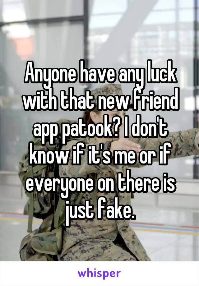 Anyone have any luck with that new friend app patook? I don't know if it's me or if everyone on there is just fake.