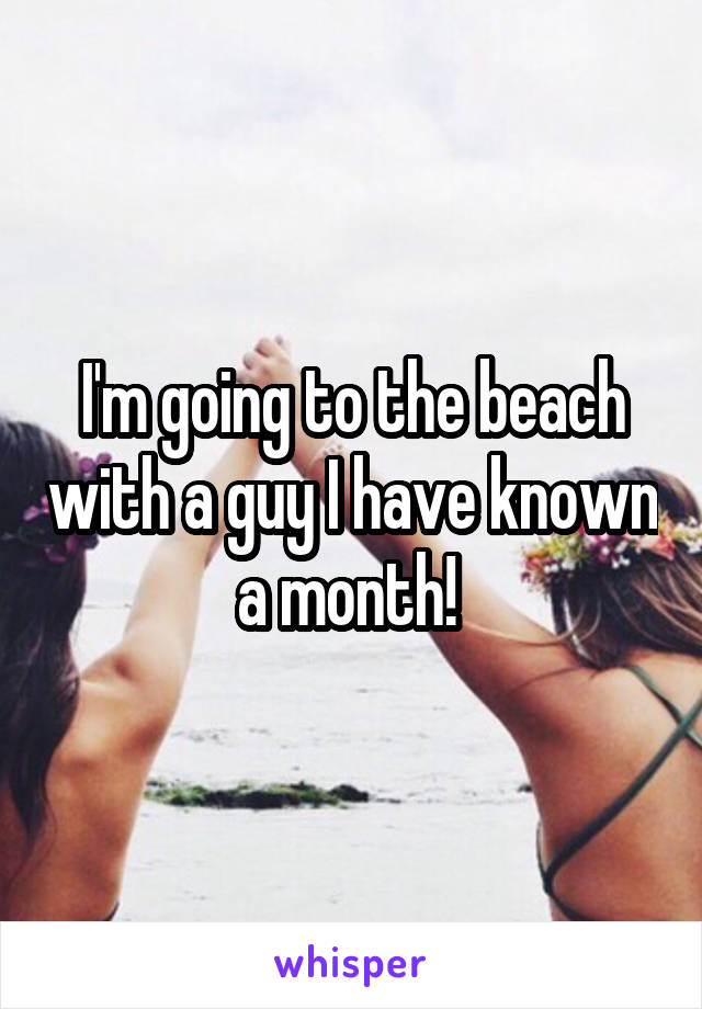 I'm going to the beach with a guy I have known a month!