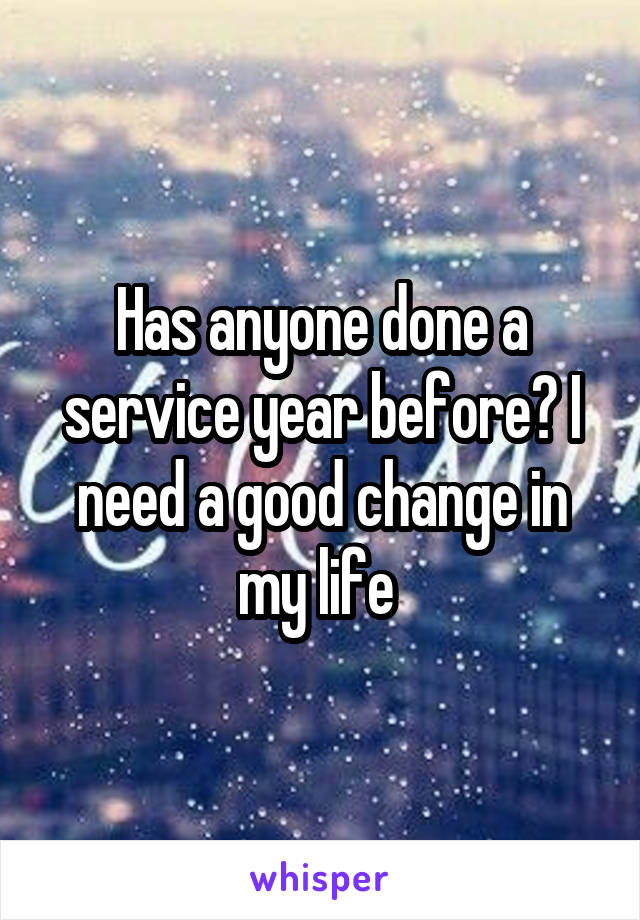 Has anyone done a service year before? I need a good change in my life
