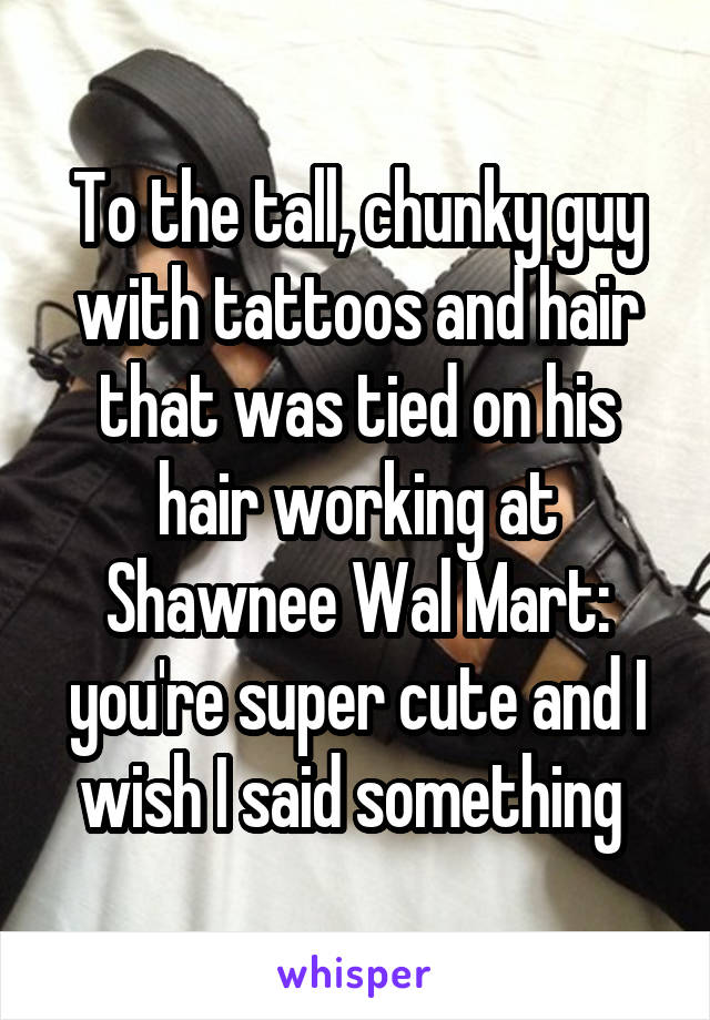 To the tall, chunky guy with tattoos and hair that was tied on his hair working at Shawnee Wal Mart: you're super cute and I wish I said something