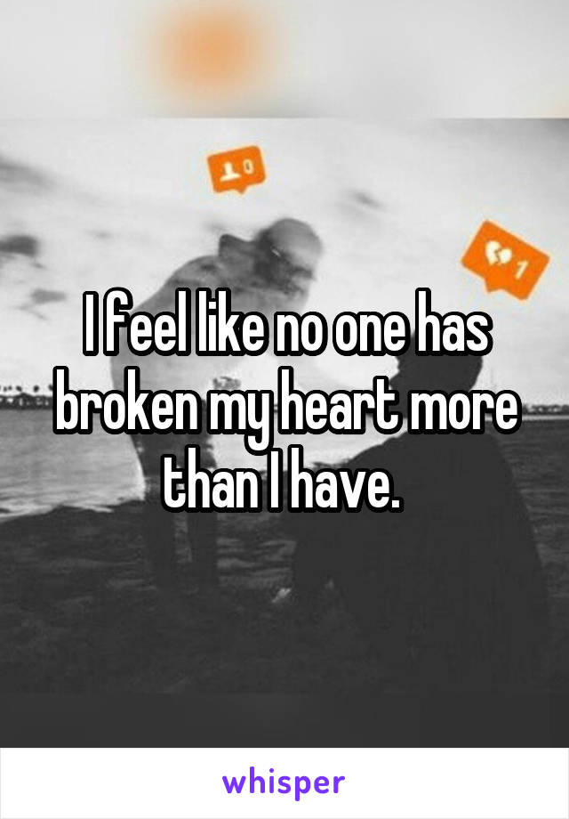 I feel like no one has broken my heart more than I have.