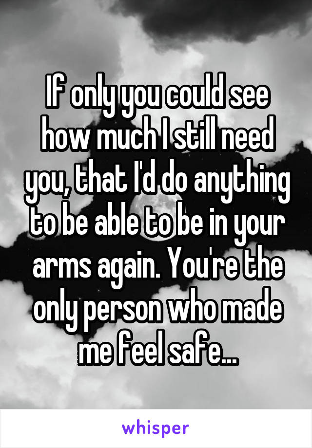If only you could see how much I still need you, that I'd do anything to be able to be in your arms again. You're the only person who made me feel safe...