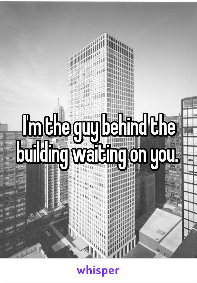 I'm the guy behind the building waiting on you.