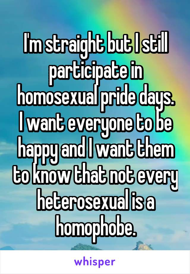 I'm straight but I still participate in homosexual pride days. I want everyone to be happy and I want them to know that not every heterosexual is a homophobe.